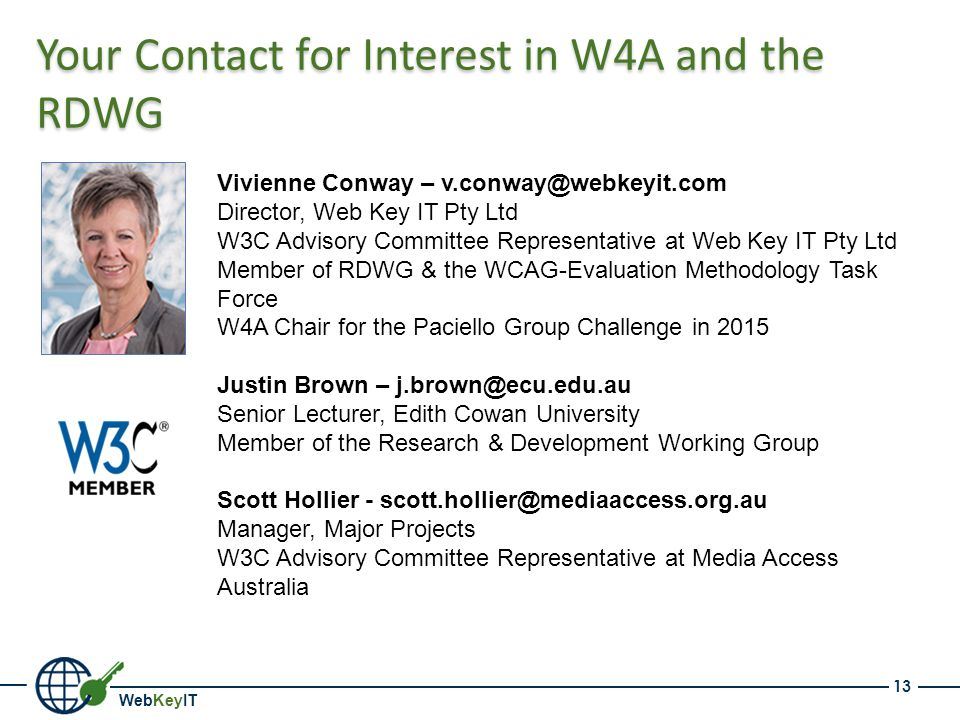 WebKeyIT Your Contact for Interest in W4A and the RDWG 13 Vivienne Conway – v.conway@webkeyit.com Director, Web Key IT Pty Ltd W3C Advisory Committee Representative at Web Key IT Pty Ltd Member of RDWG & the WCAG-Evaluation Methodology Task Force W4A Chair for the Paciello Group Challenge in 2015 Justin Brown – j.brown@ecu.edu.au Senior Lecturer, Edith Cowan University Member of the Research & Development Working Group Scott Hollier - scott.hollier@mediaaccess.org.au Manager, Major Projects W3C Advisory Committee Representative at Media Access Australia