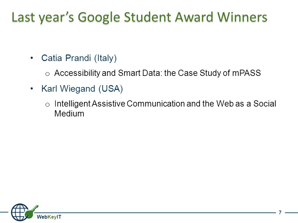 WebKeyIT Last year's Google Student Award Winners Catia Prandi (Italy) o Accessibility and Smart Data: the Case Study of mPASS Karl Wiegand (USA) o Intelligent Assistive Communication and the Web as a Social Medium 7