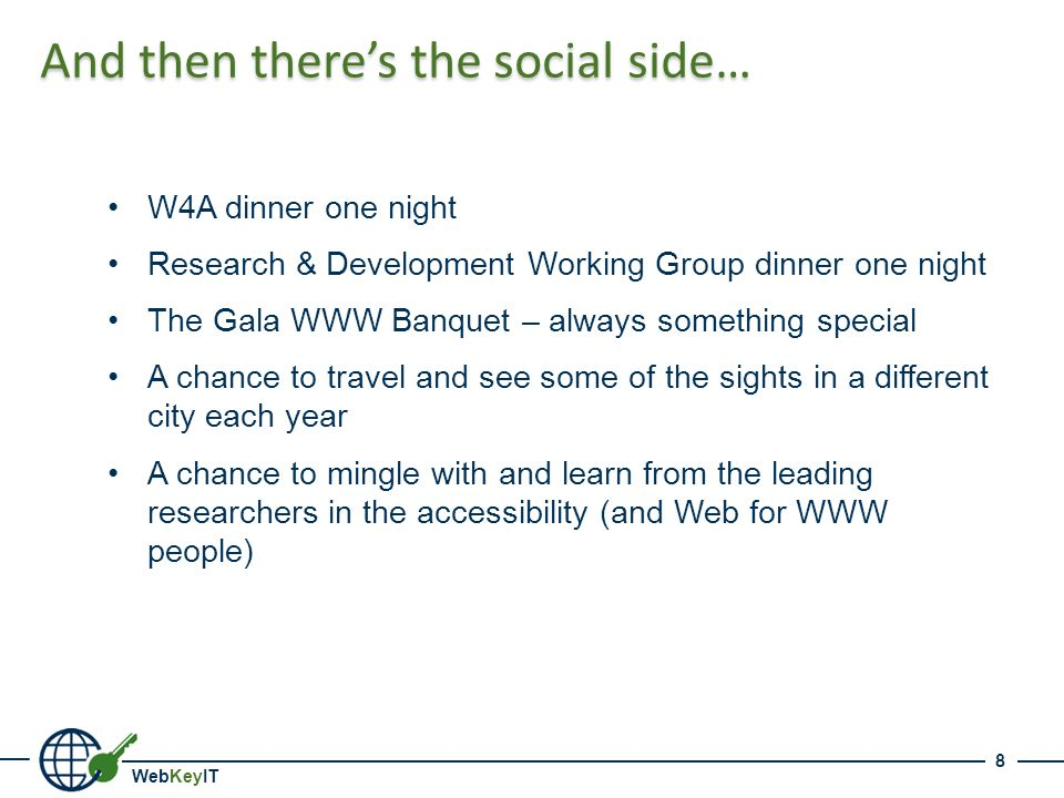 WebKeyIT And then there's the social side… W4A dinner one night Research & Development Working Group dinner one night The Gala WWW Banquet – always something special A chance to travel and see some of the sights in a different city each year A chance to mingle with and learn from the leading researchers in the accessibility (and Web for WWW people) 8