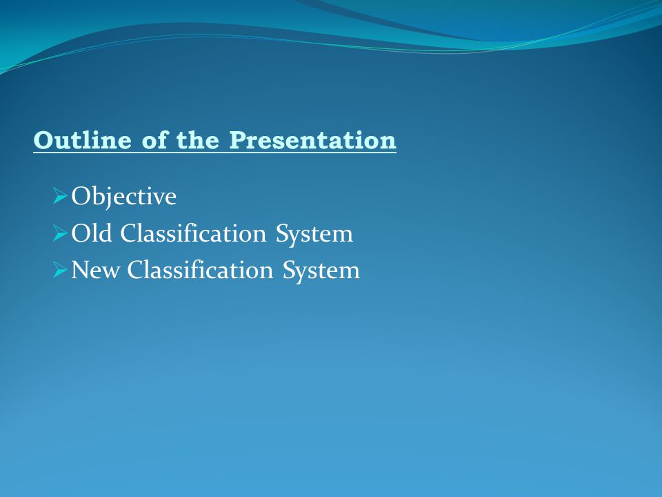 Outline of the Presentation  Objective  Old Classification System  New Classification System