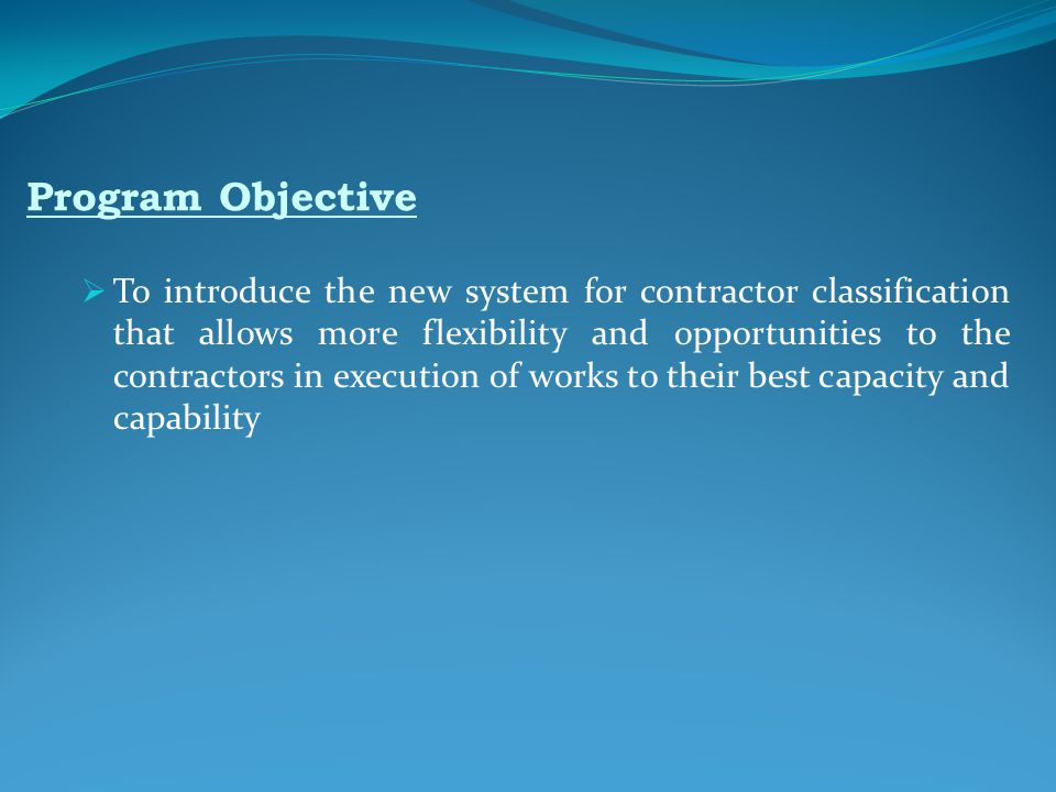 Program Objective  To introduce the new system for contractor classification that allows more flexibility and opportunities to the contractors in execution of works to their best capacity and capability