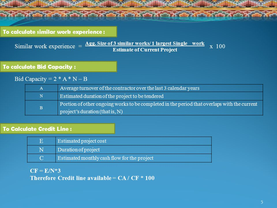 5 To calculate similar work experience : To calculate Bid Capacity : To Calculate Credit Line : A Average turnover of the contractor over the last 3 calendar years N Estimated duration of the project to be tendered B Portion of other ongoing works to be completed in the period that overlaps with the current project's duration (that is, N) Bid Capacity = 2 * A * N – B E Estimated project cost N Duration of project C Estimated monthly cash flow for the project CF = E/N*3 Therefore Credit line available = CA / CF * 100 Similar work experience = x 100 Agg.