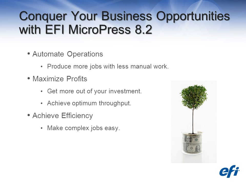Conquer Your Business Opportunities with EFI MicroPress 8.2 Automate Operations Produce more jobs with less manual work.