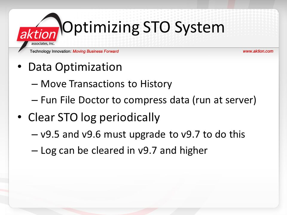 Optimizing STO System Data Optimization – Move Transactions to History – Fun File Doctor to compress data (run at server) Clear STO log periodically – v9.5 and v9.6 must upgrade to v9.7 to do this – Log can be cleared in v9.7 and higher