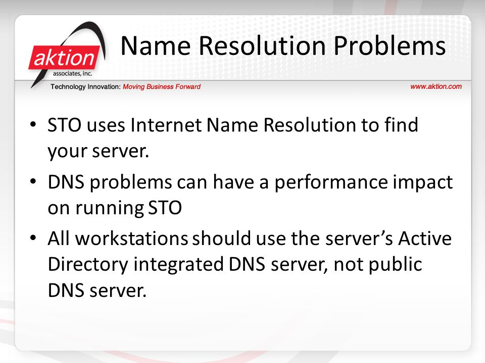 Name Resolution Problems STO uses Internet Name Resolution to find your server. DNS problems can have a performance impact on running STO All workstat