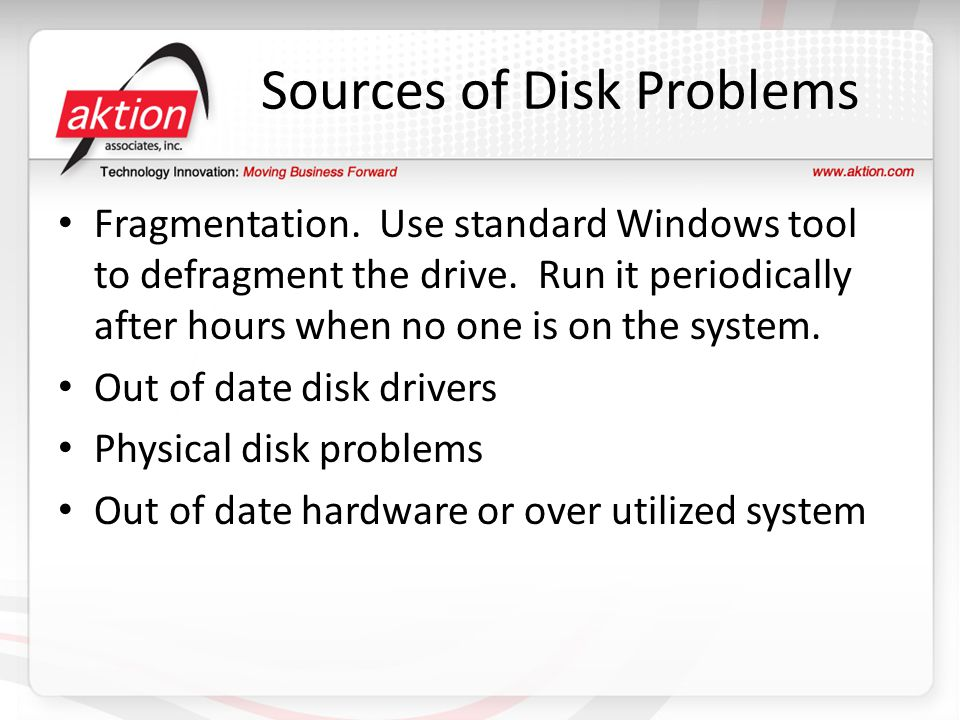 Sources of Disk Problems Fragmentation. Use standard Windows tool to defragment the drive. Run it periodically after hours when no one is on the syste