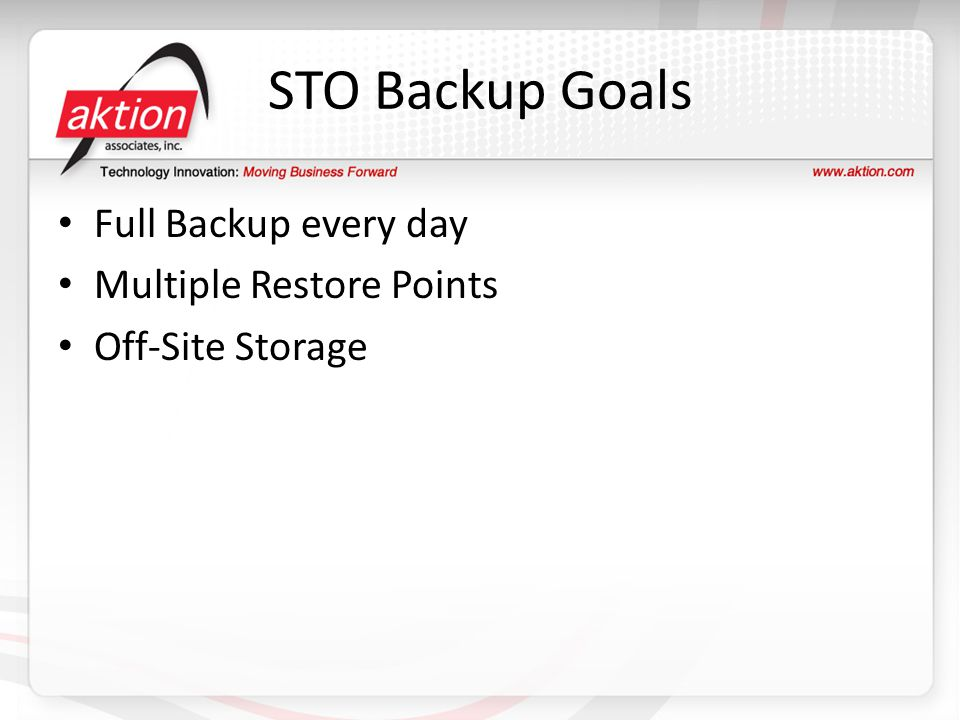 STO Backup Goals Full Backup every day Multiple Restore Points Off-Site Storage