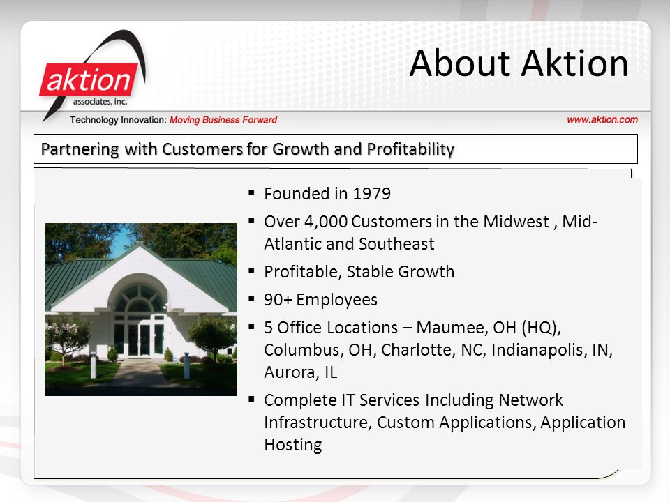 About Aktion Partnering with Customers for Growth and Profitability  Founded in 1979  Over 4,000 Customers in the Midwest, Mid- Atlantic and Southeast  Profitable, Stable Growth  90+ Employees  5 Office Locations – Maumee, OH (HQ), Columbus, OH, Charlotte, NC, Indianapolis, IN, Aurora, IL  Complete IT Services Including Network Infrastructure, Custom Applications, Application Hosting