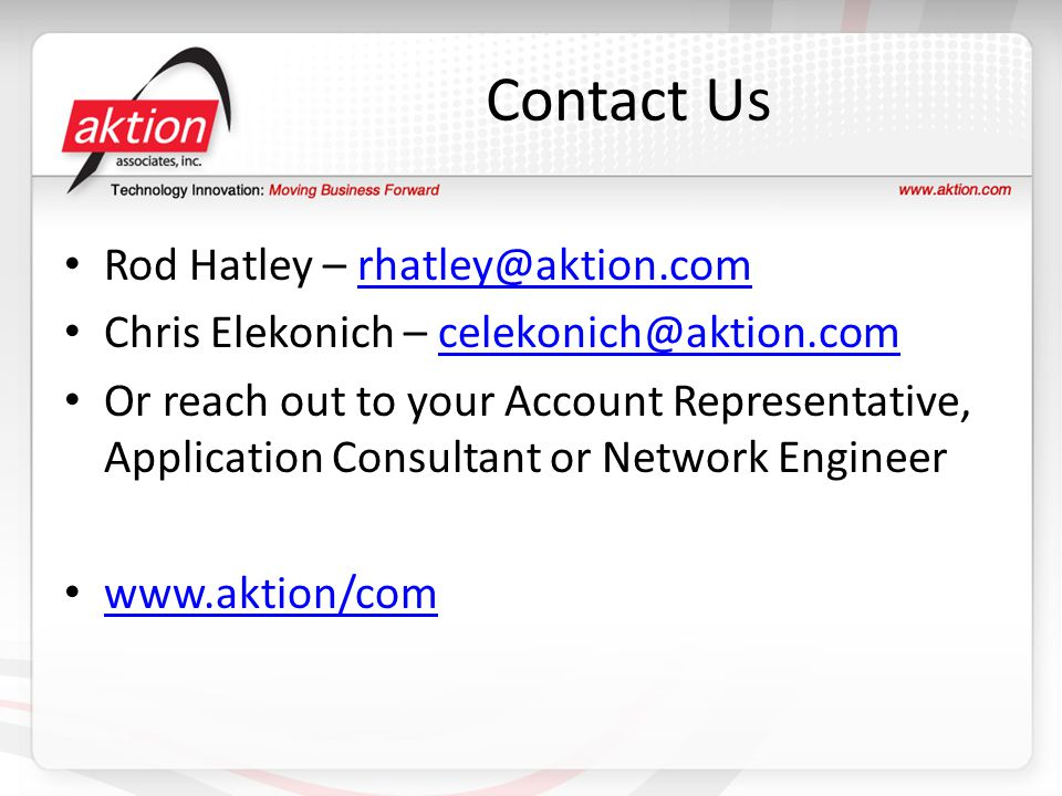 Contact Us Rod Hatley – rhatley@aktion.comrhatley@aktion.com Chris Elekonich – celekonich@aktion.comcelekonich@aktion.com Or reach out to your Account Representative, Application Consultant or Network Engineer www.aktion/com