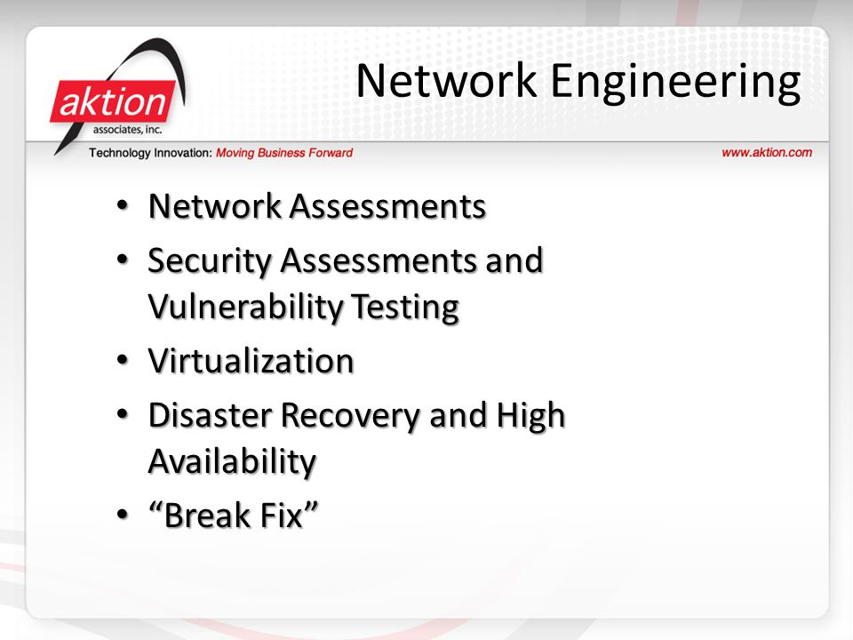 Network Engineering Network Assessments Network Assessments Security Assessments and Vulnerability Testing Security Assessments and Vulnerability Testing Virtualization Virtualization Disaster Recovery and High Availability Disaster Recovery and High Availability Break Fix Break Fix