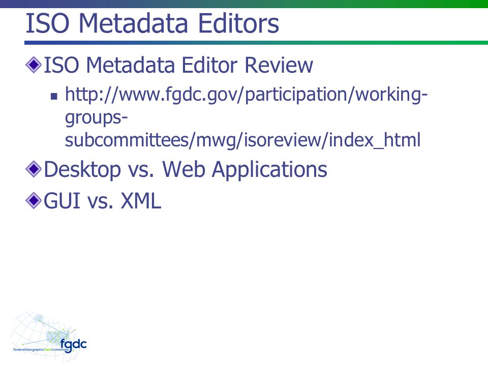 ISO Metadata Editors ISO Metadata Editor Review http://www.fgdc.gov/participation/working- groups- subcommittees/mwg/isoreview/index_html Desktop vs.