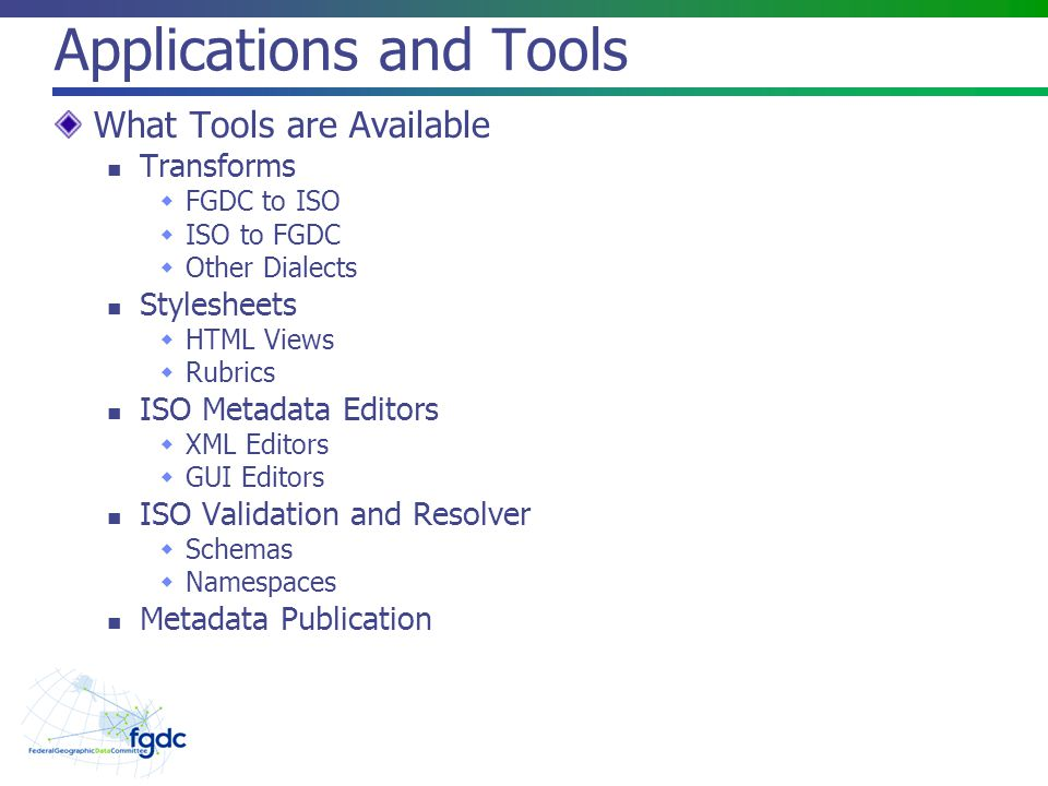 Applications and Tools What Tools are Available Transforms  FGDC to ISO  ISO to FGDC  Other Dialects Stylesheets  HTML Views  Rubrics ISO Metadata Editors  XML Editors  GUI Editors ISO Validation and Resolver  Schemas  Namespaces Metadata Publication