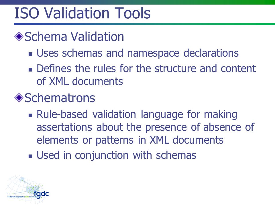 ISO Validation Tools Schema Validation Uses schemas and namespace declarations Defines the rules for the structure and content of XML documents Schematrons Rule-based validation language for making assertations about the presence of absence of elements or patterns in XML documents Used in conjunction with schemas