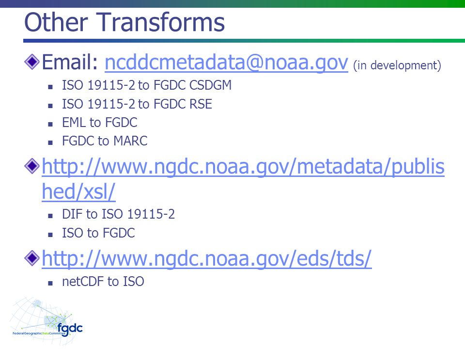Other Transforms Email: ncddcmetadata@noaa.gov (in development)ncddcmetadata@noaa.gov ISO 19115-2 to FGDC CSDGM ISO 19115-2 to FGDC RSE EML to FGDC FGDC to MARC http://www.ngdc.noaa.gov/metadata/publis hed/xsl/ DIF to ISO 19115-2 ISO to FGDC http://www.ngdc.noaa.gov/eds/tds/ netCDF to ISO