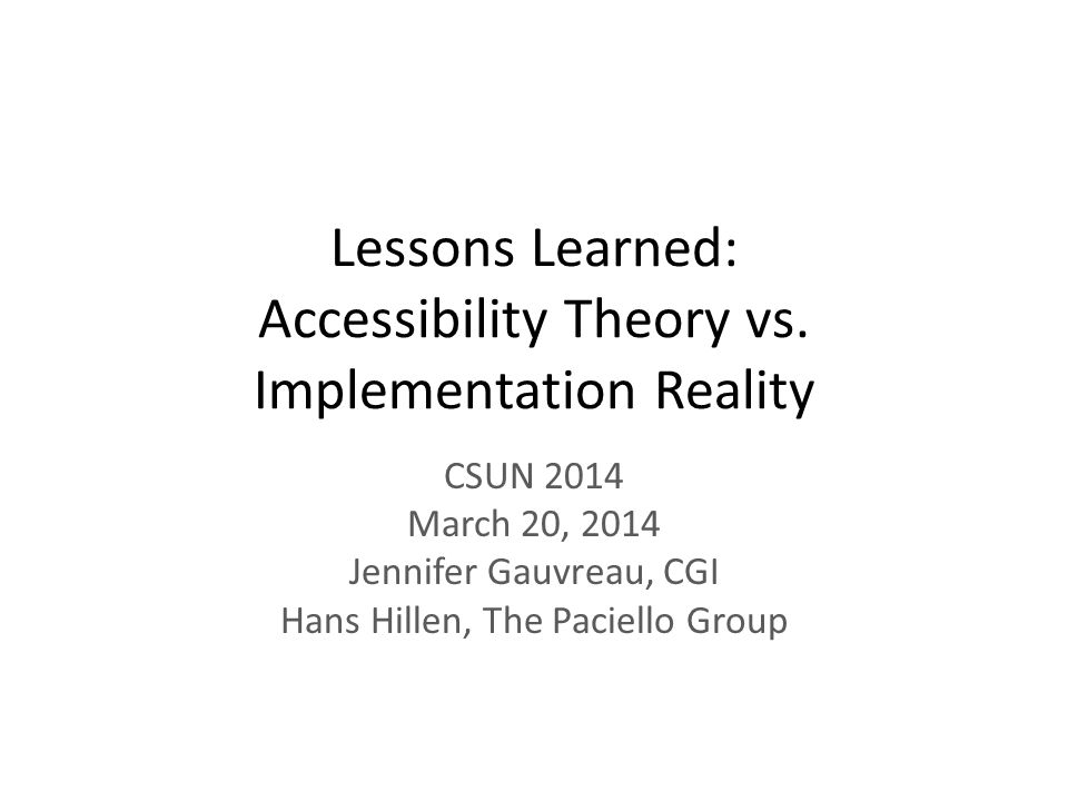 Lessons Learned: Accessibility Theory vs. Implementation Reality CSUN 2014 March 20, 2014 Jennifer Gauvreau, CGI Hans Hillen, The Paciello Group