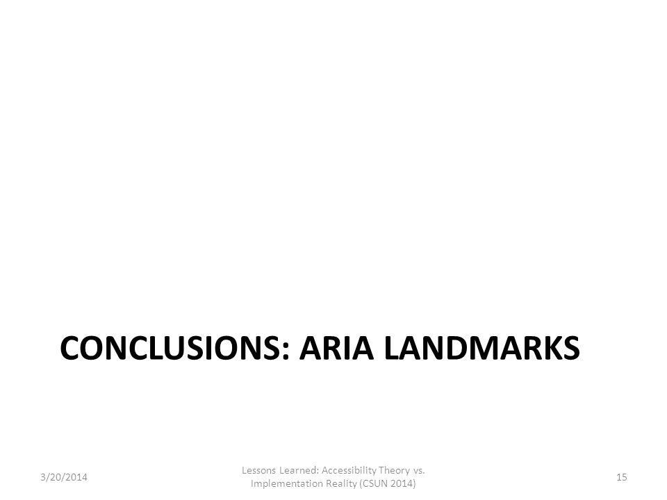 CONCLUSIONS: ARIA LANDMARKS 3/20/2014 Lessons Learned: Accessibility Theory vs. Implementation Reality (CSUN 2014) 15