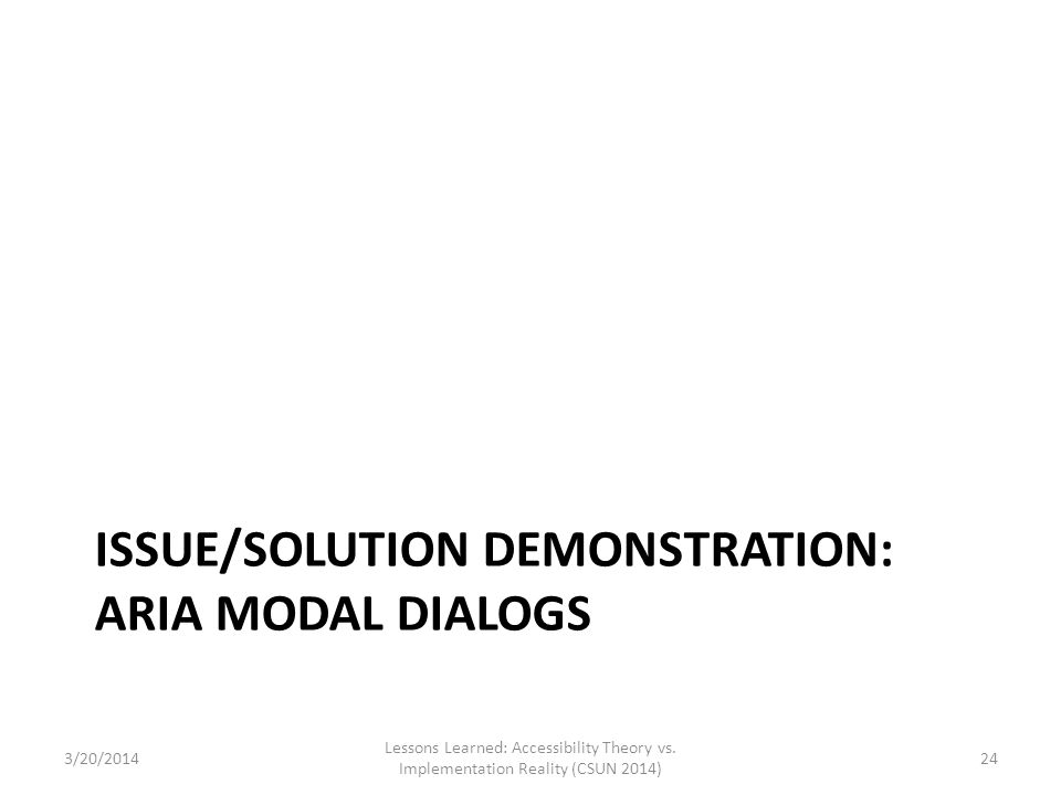 ISSUE/SOLUTION DEMONSTRATION: ARIA MODAL DIALOGS 3/20/2014 Lessons Learned: Accessibility Theory vs. Implementation Reality (CSUN 2014) 24