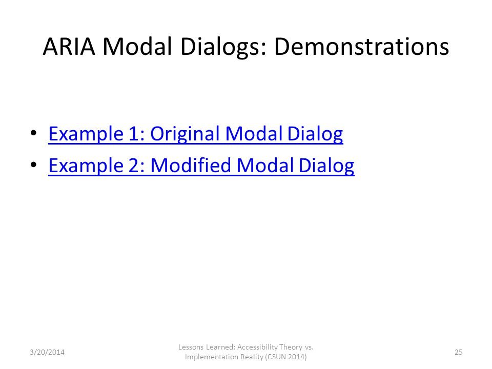 ARIA Modal Dialogs: Demonstrations Example 1: Original Modal Dialog Example 2: Modified Modal Dialog Lessons Learned: Accessibility Theory vs. Impleme