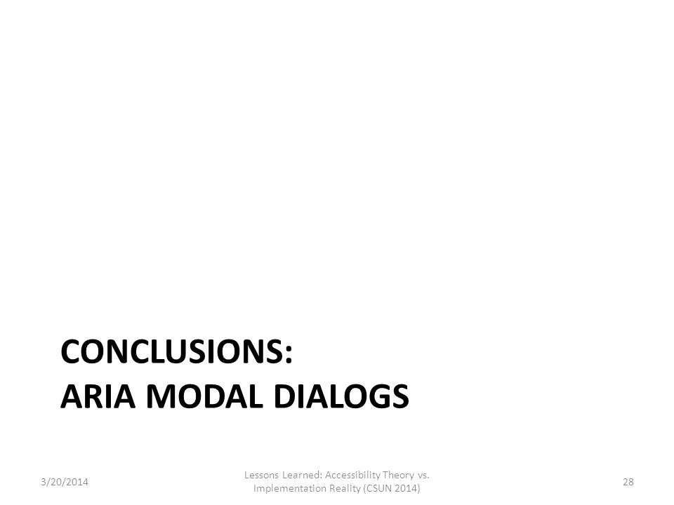 CONCLUSIONS: ARIA MODAL DIALOGS 3/20/2014 Lessons Learned: Accessibility Theory vs. Implementation Reality (CSUN 2014) 28