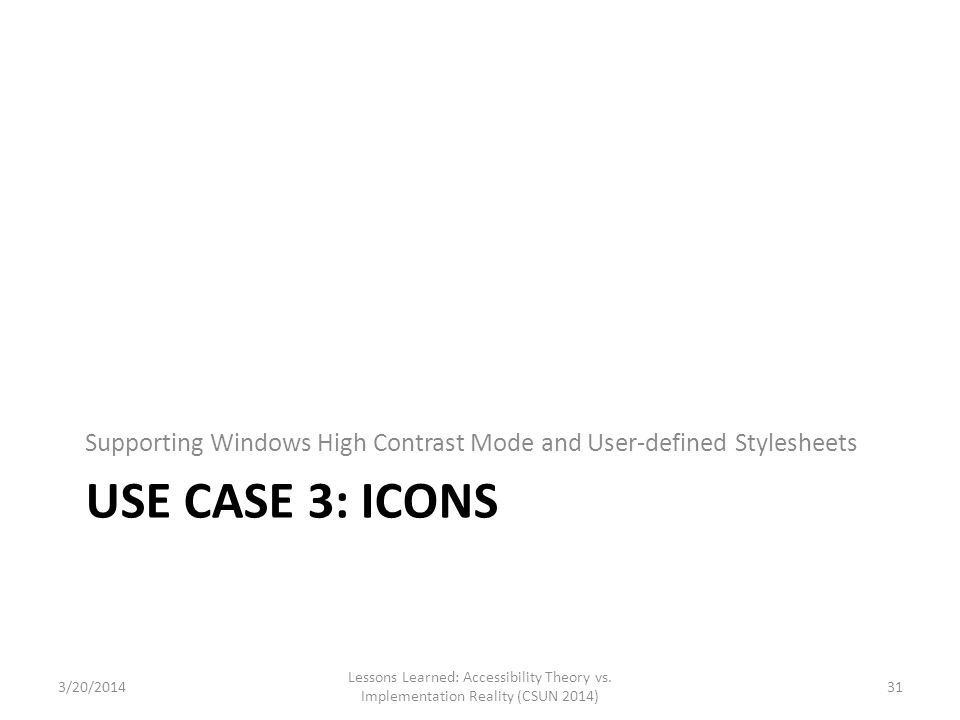 USE CASE 3: ICONS Supporting Windows High Contrast Mode and User-defined Stylesheets Lessons Learned: Accessibility Theory vs. Implementation Reality