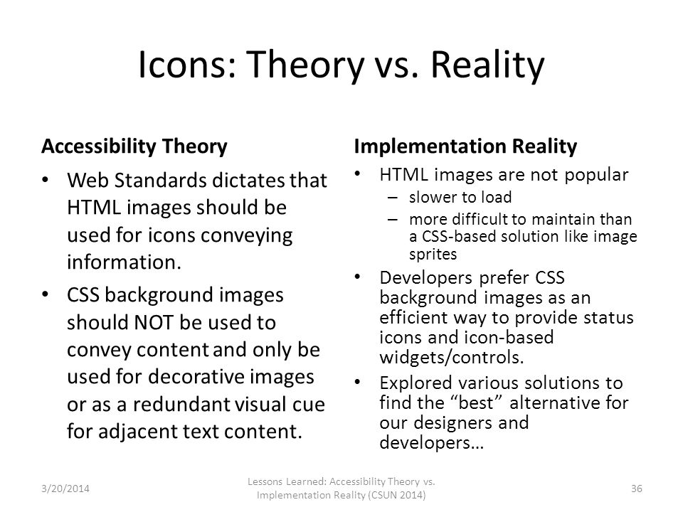 Icons: Theory vs. Reality Accessibility Theory Web Standards dictates that HTML images should be used for icons conveying information. CSS background