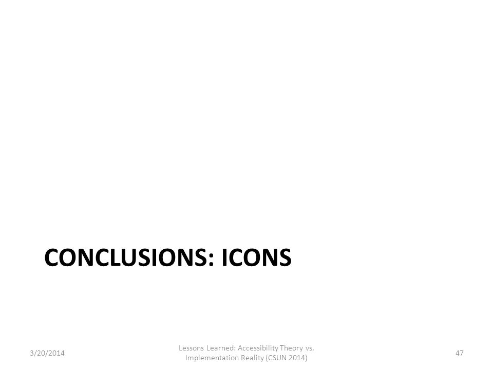 CONCLUSIONS: ICONS 3/20/2014 Lessons Learned: Accessibility Theory vs. Implementation Reality (CSUN 2014) 47