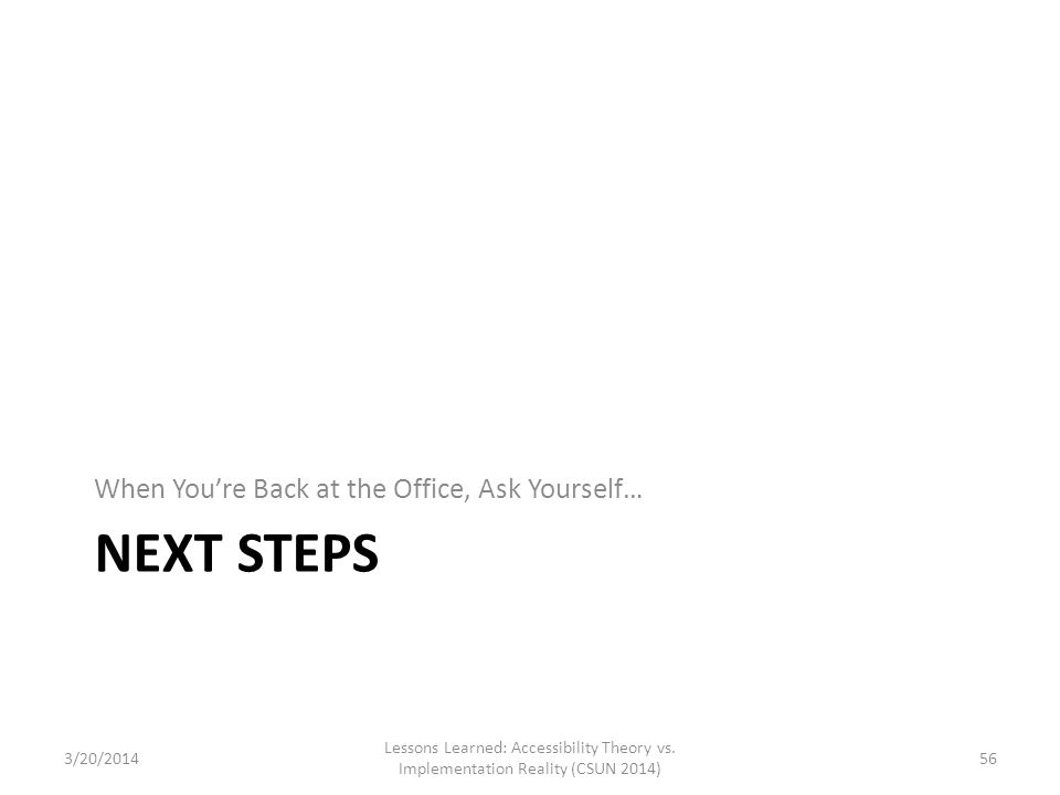 NEXT STEPS When You're Back at the Office, Ask Yourself… Lessons Learned: Accessibility Theory vs. Implementation Reality (CSUN 2014) 563/20/2014