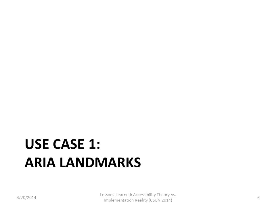 USE CASE 1: ARIA LANDMARKS Lessons Learned: Accessibility Theory vs. Implementation Reality (CSUN 2014) 63/20/2014