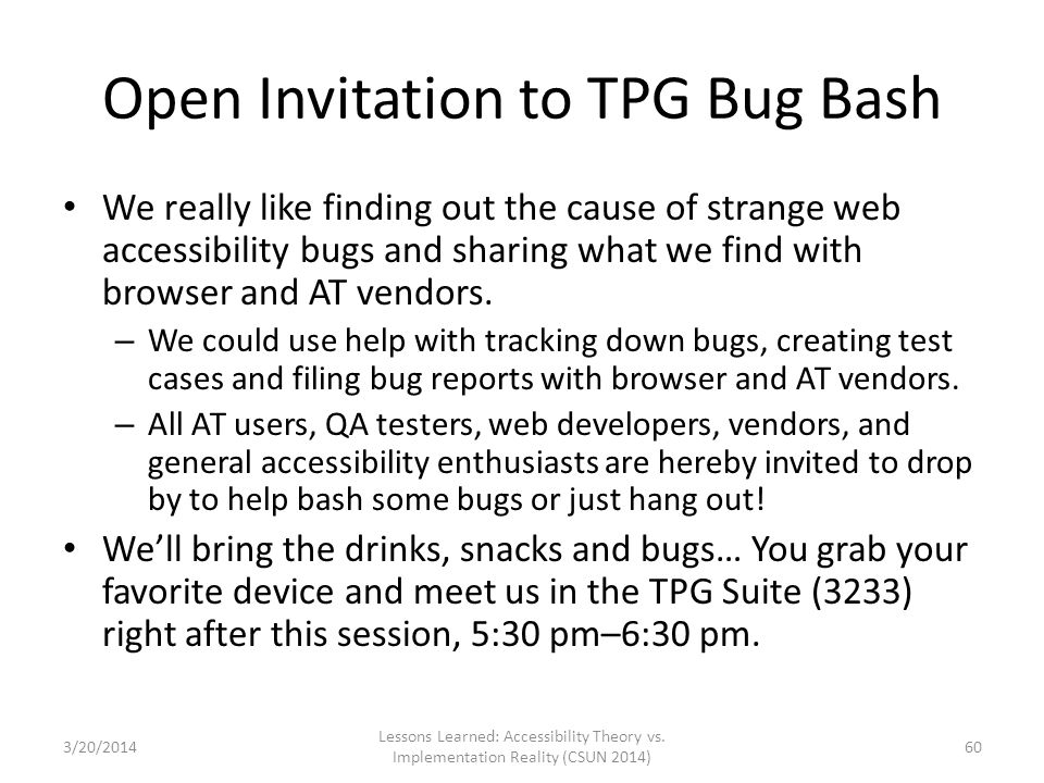 Open Invitation to TPG Bug Bash We really like finding out the cause of strange web accessibility bugs and sharing what we find with browser and AT ve