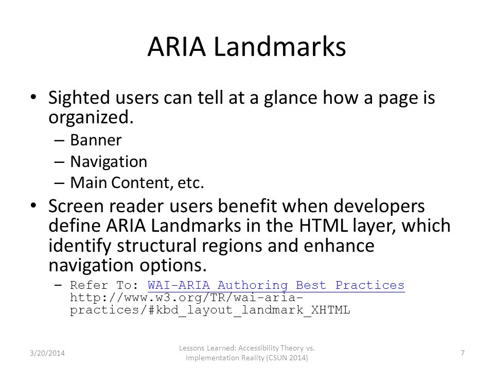 ARIA Landmarks Sighted users can tell at a glance how a page is organized. – Banner – Navigation – Main Content, etc. Screen reader users benefit when