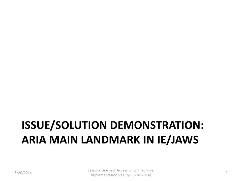 ISSUE/SOLUTION DEMONSTRATION: ARIA MAIN LANDMARK IN IE/JAWS 3/20/2014 Lessons Learned: Accessibility Theory vs. Implementation Reality (CSUN 2014) 9