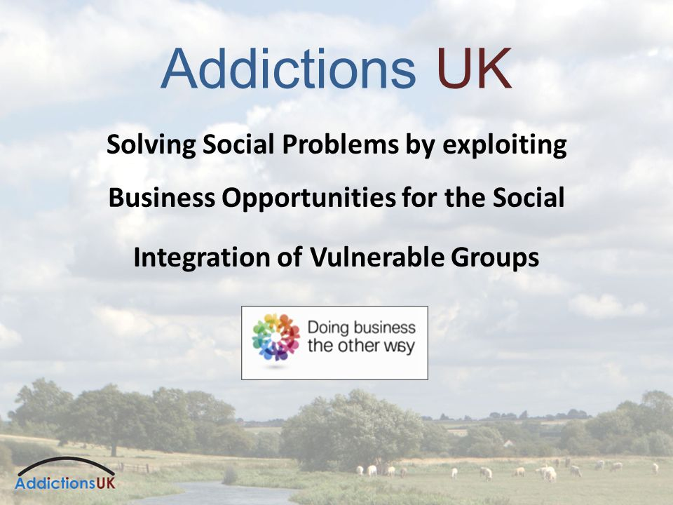 Addictions UK Solving Social Problems by exploiting Business Opportunities for the Social Integration of Vulnerable Groups