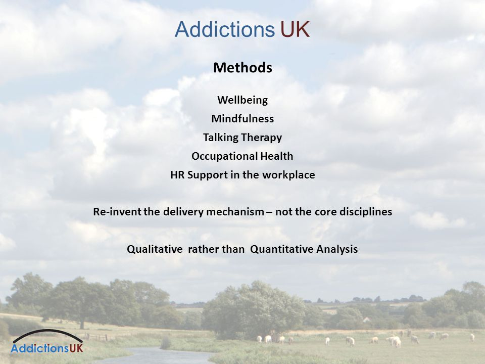 Addictions UK Methods Wellbeing Mindfulness Talking Therapy Occupational Health HR Support in the workplace Re-invent the delivery mechanism – not the core disciplines Qualitative rather than Quantitative Analysis