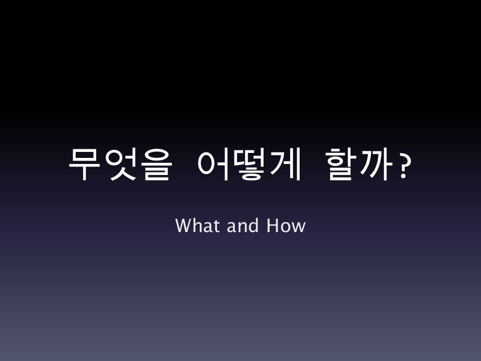 무엇을 어떻게 할까 What and How