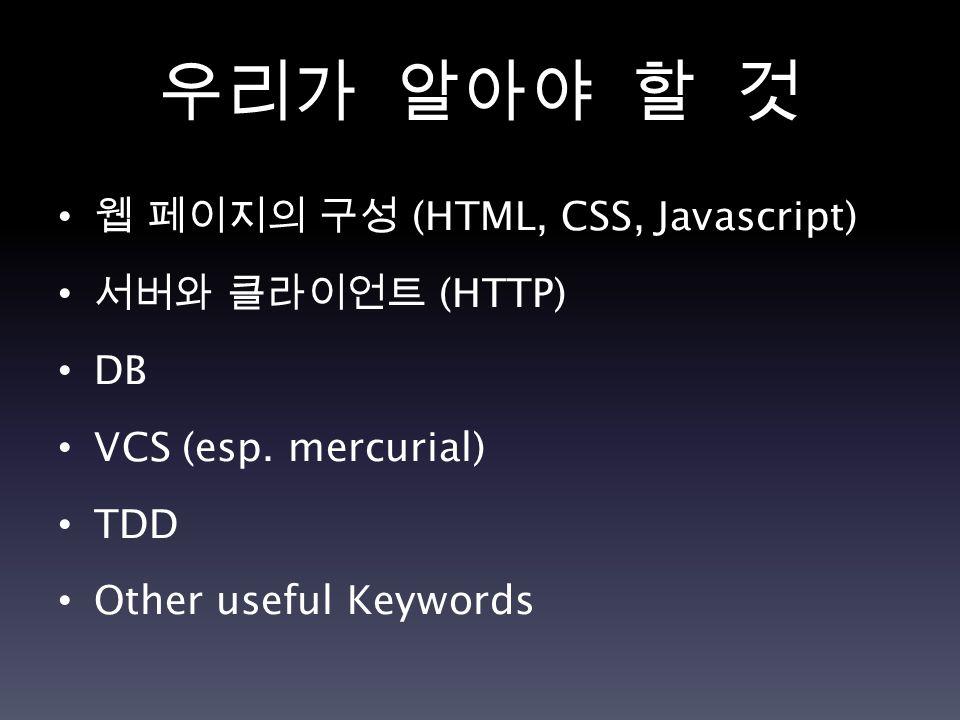우리가 알아야 할 것 웹 페이지의 구성 (HTML, CSS, Javascript) 서버와 클라이언트 (HTTP) DB VCS (esp.