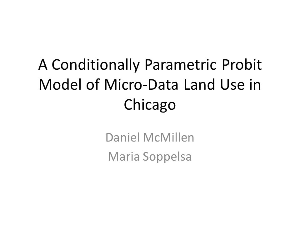 A Conditionally Parametric Probit Model of Micro-Data Land Use in Chicago Daniel McMillen Maria Soppelsa