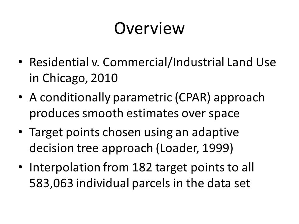Overview Residential v. Commercial/Industrial Land Use in Chicago, 2010 A conditionally parametric (CPAR) approach produces smooth estimates over spac