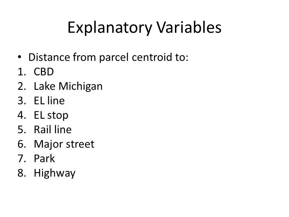 Explanatory Variables Distance from parcel centroid to: 1.CBD 2.Lake Michigan 3.EL line 4.EL stop 5.Rail line 6.Major street 7.Park 8.Highway