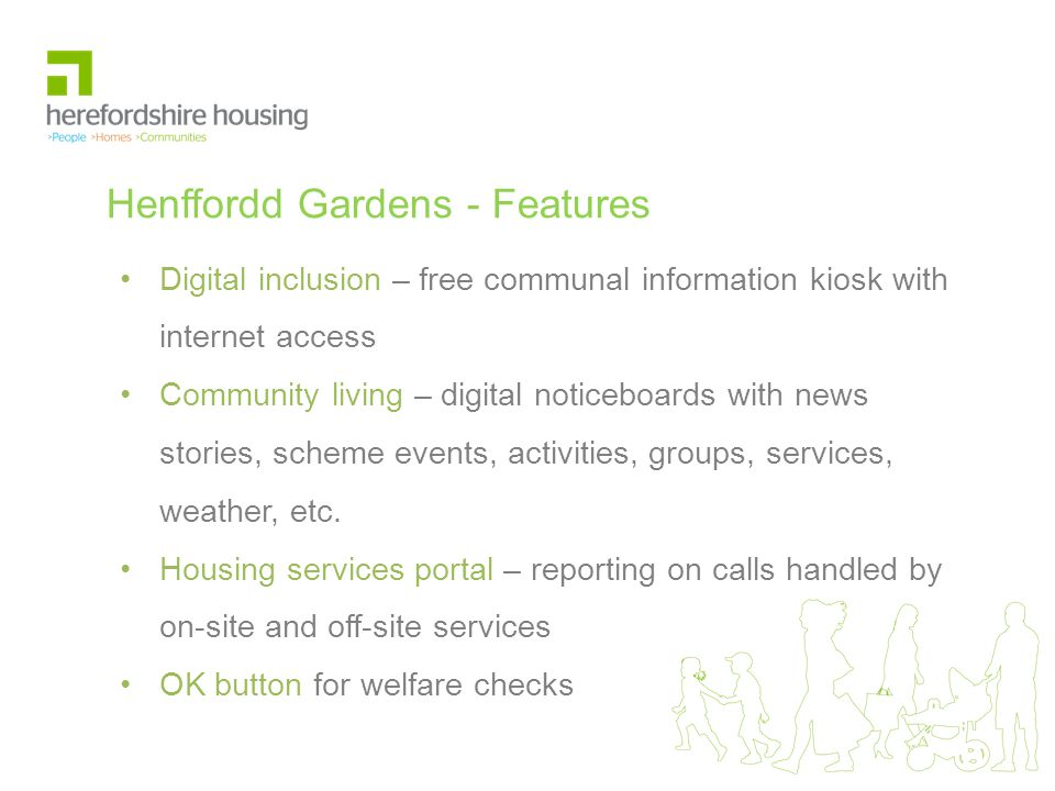 Henffordd Gardens - Features Digital inclusion – free communal information kiosk with internet access Community living – digital noticeboards with news stories, scheme events, activities, groups, services, weather, etc.