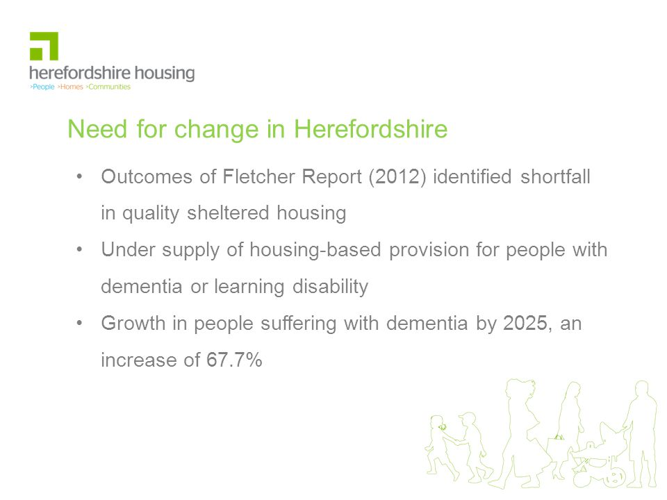 Need for change in Herefordshire Outcomes of Fletcher Report (2012) identified shortfall in quality sheltered housing Under supply of housing-based provision for people with dementia or learning disability Growth in people suffering with dementia by 2025, an increase of 67.7%