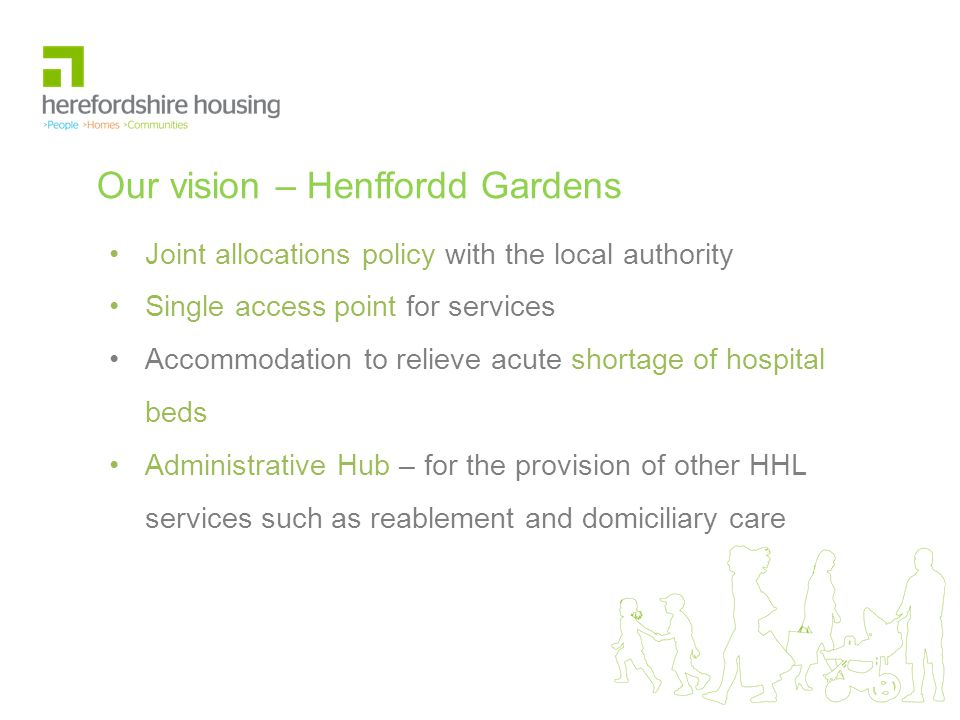 Our vision – Henffordd Gardens Joint allocations policy with the local authority Single access point for services Accommodation to relieve acute shortage of hospital beds Administrative Hub – for the provision of other HHL services such as reablement and domiciliary care