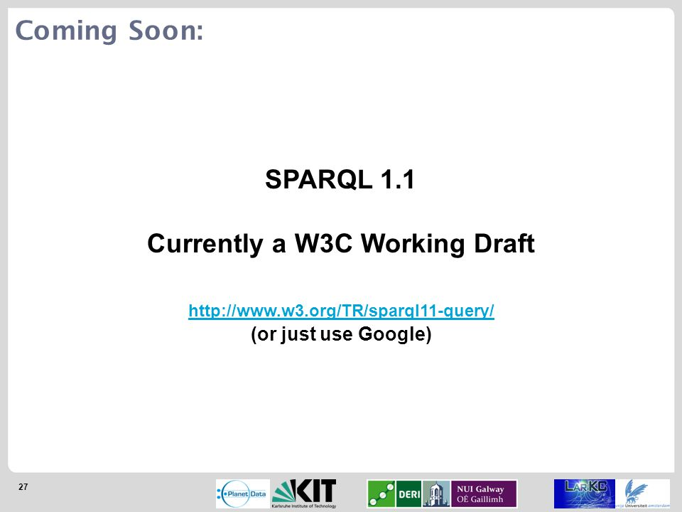 27 SPARQL 1.1 Currently a W3C Working Draft http://www.w3.org/TR/sparql11-query/ (or just use Google) Coming Soon: