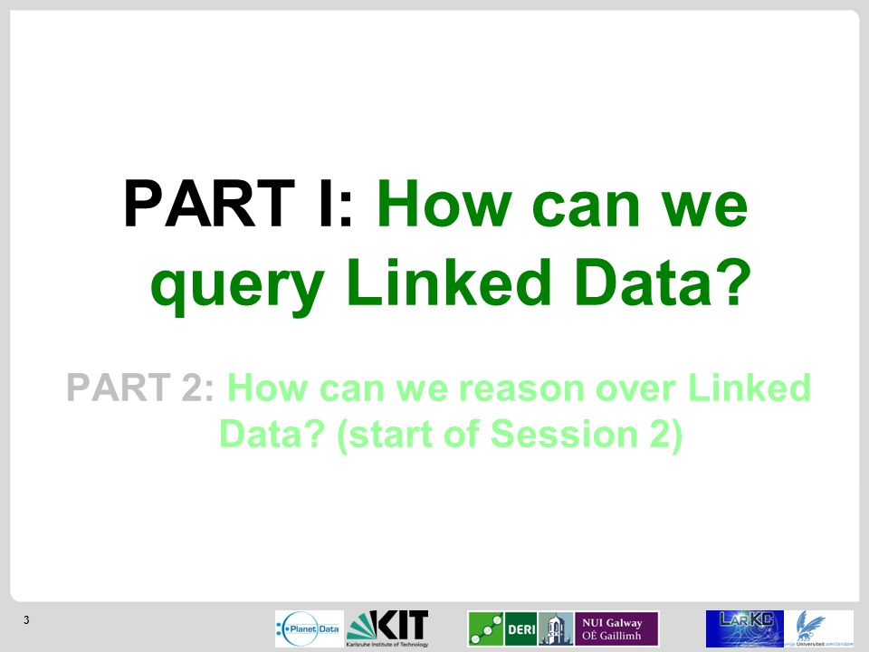 3 PART I: How can we query Linked Data. PART 2: How can we reason over Linked Data.