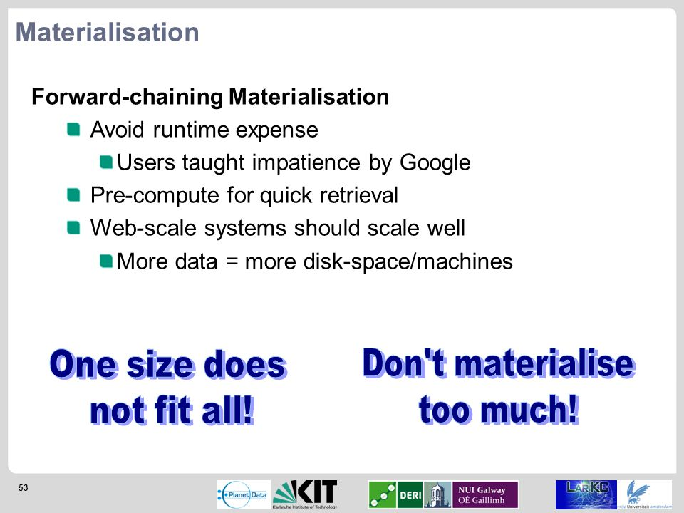 53 Materialisation Forward-chaining Materialisation Avoid runtime expense Users taught impatience by Google Pre-compute for quick retrieval Web-scale systems should scale well More data = more disk-space/machines