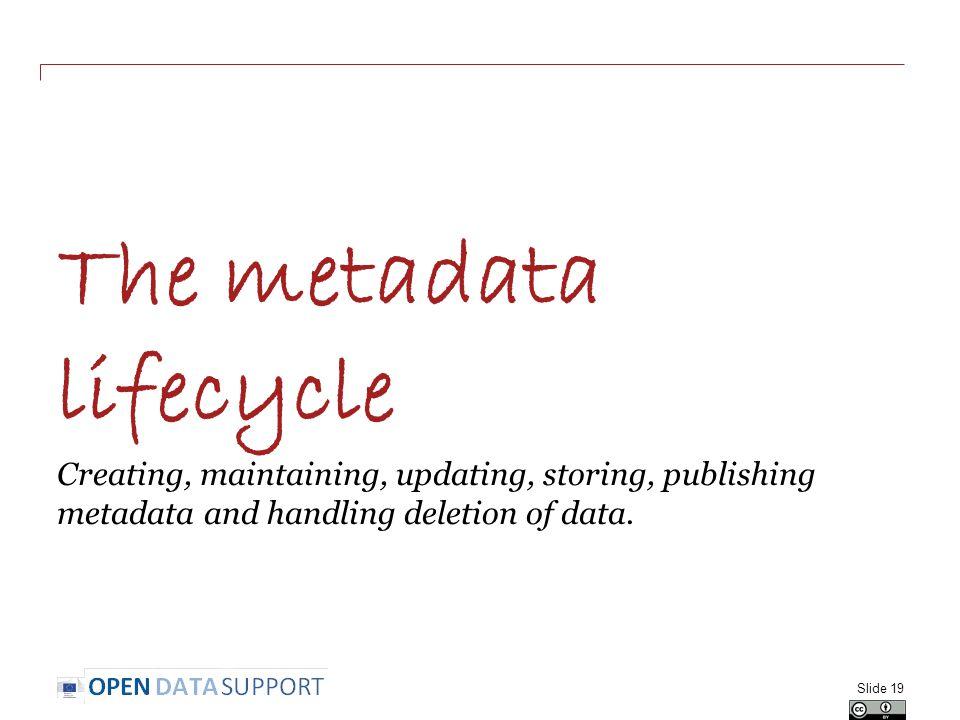 The metadata lifecycle Creating, maintaining, updating, storing, publishing metadata and handling deletion of data.