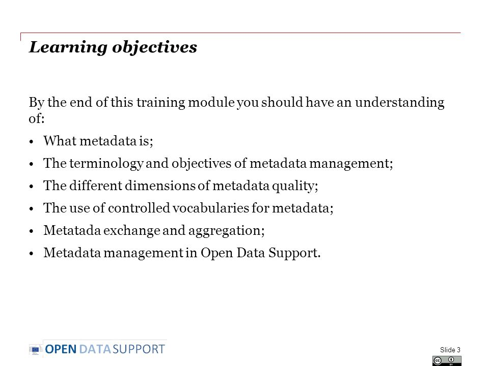 Learning objectives By the end of this training module you should have an understanding of: What metadata is; The terminology and objectives of metadata management; The different dimensions of metadata quality; The use of controlled vocabularies for metadata; Metatada exchange and aggregation; Metadata management in Open Data Support.