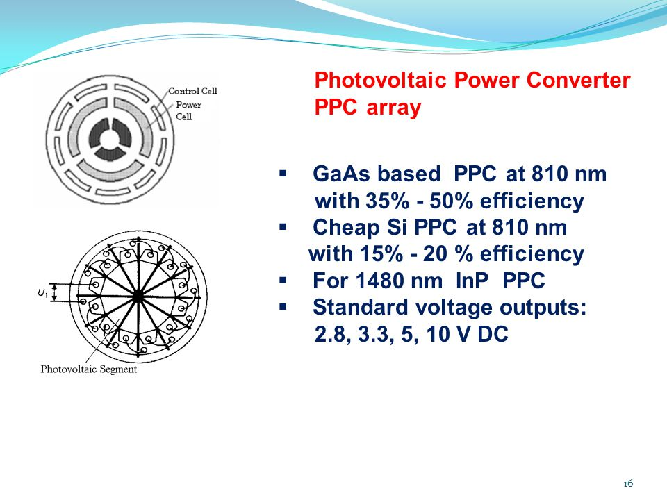 16 Photovoltaic Power Converter PPC array  GaAs based PPC at 810 nm with 35% - 50% efficiency  Cheap Si PPC at 810 nm with 15% - 20 % efficiency  For 1480 nm InP PPC  Standard voltage outputs: 2.8, 3.3, 5, 10 V DC