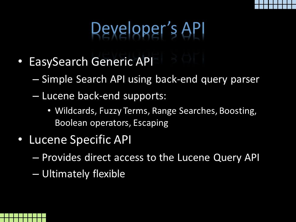 EasySearch Generic API – Simple Search API using back-end query parser – Lucene back-end supports: Wildcards, Fuzzy Terms, Range Searches, Boosting, Boolean operators, Escaping Lucene Specific API – Provides direct access to the Lucene Query API – Ultimately flexible