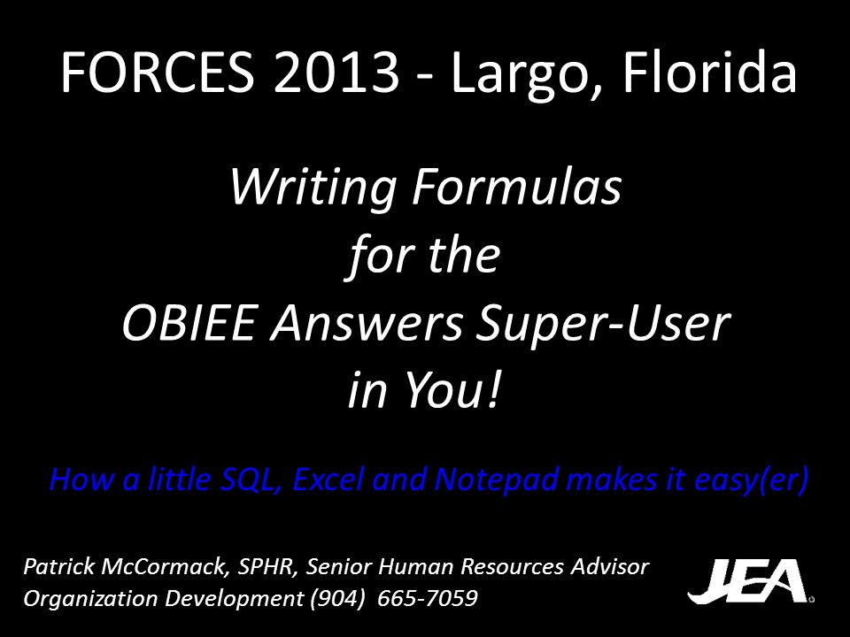 Writing Formulas for the OBIEE Answers Super-User in You! How a little SQL, Excel and Notepad makes it easy(er) FORCES 2013 - Largo, Florida Patrick M