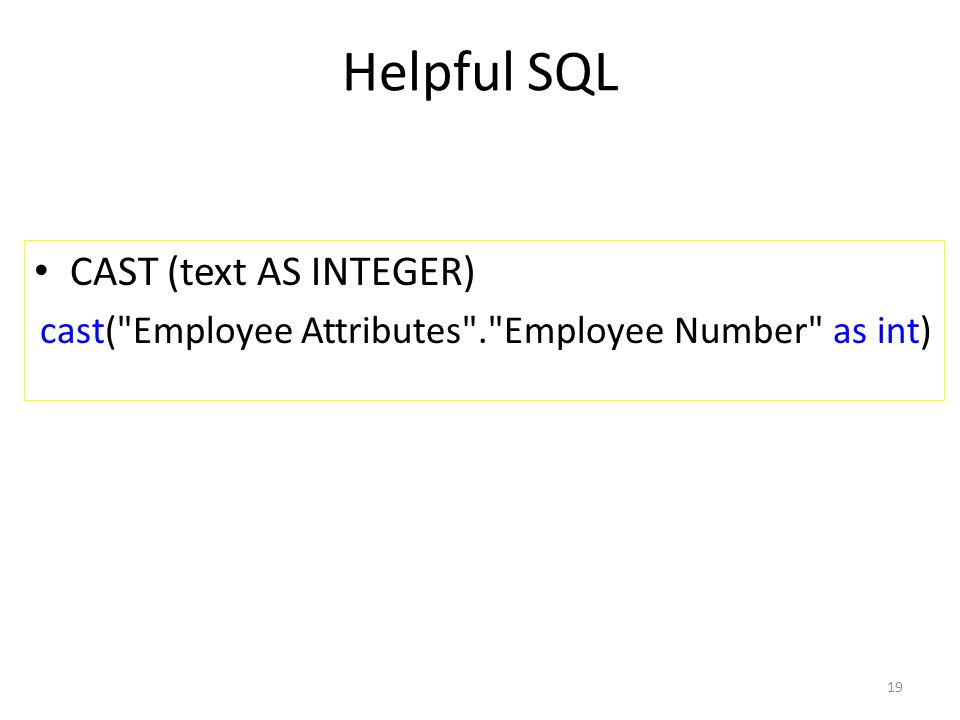 Helpful SQL CAST (text AS INTEGER) cast( Employee Attributes . Employee Number as int) 19